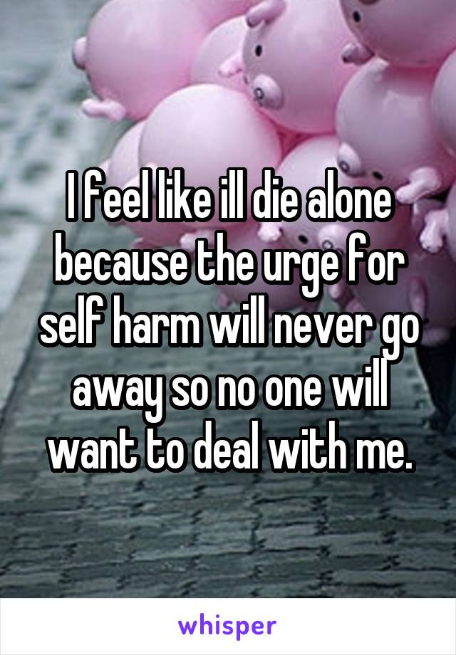 I feel like ill die alone because the urge for self harm will never go away so no one will want to deal with me.