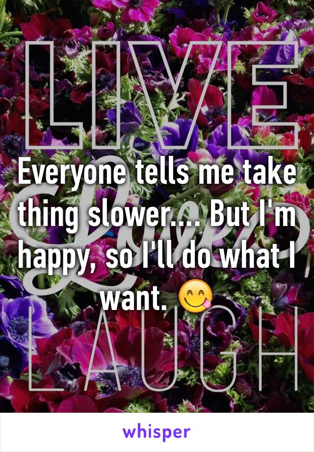Everyone tells me take thing slower.... But I'm happy, so I'll do what I want. 😋