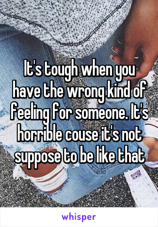 It's tough when you have the wrong kind of feeling for someone. It's horrible couse it's not suppose to be like that