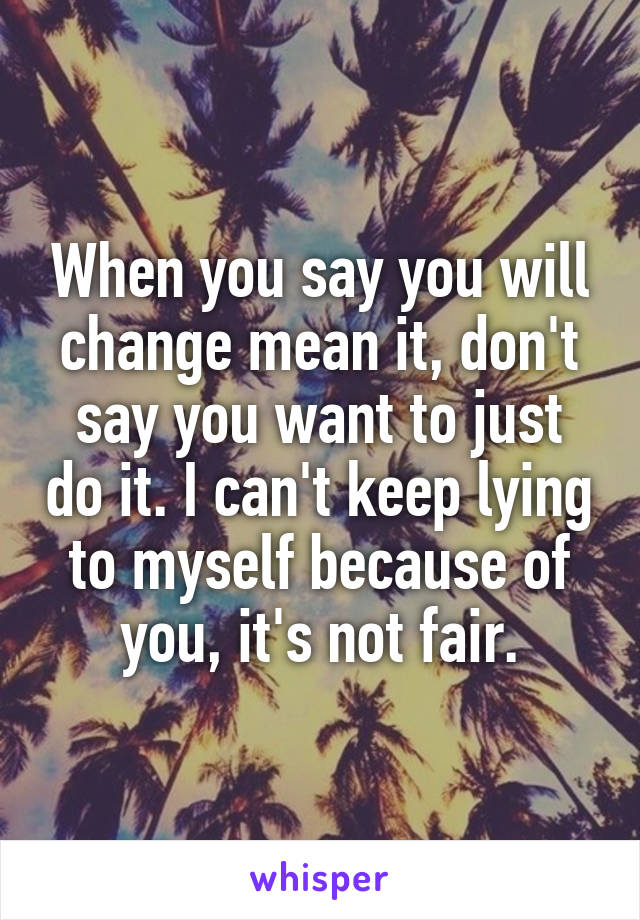 When you say you will change mean it, don't say you want to just do it. I can't keep lying to myself because of you, it's not fair.