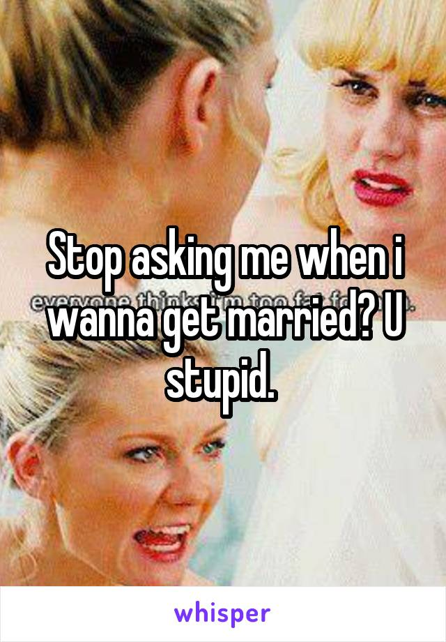 Stop asking me when i wanna get married? U stupid.
