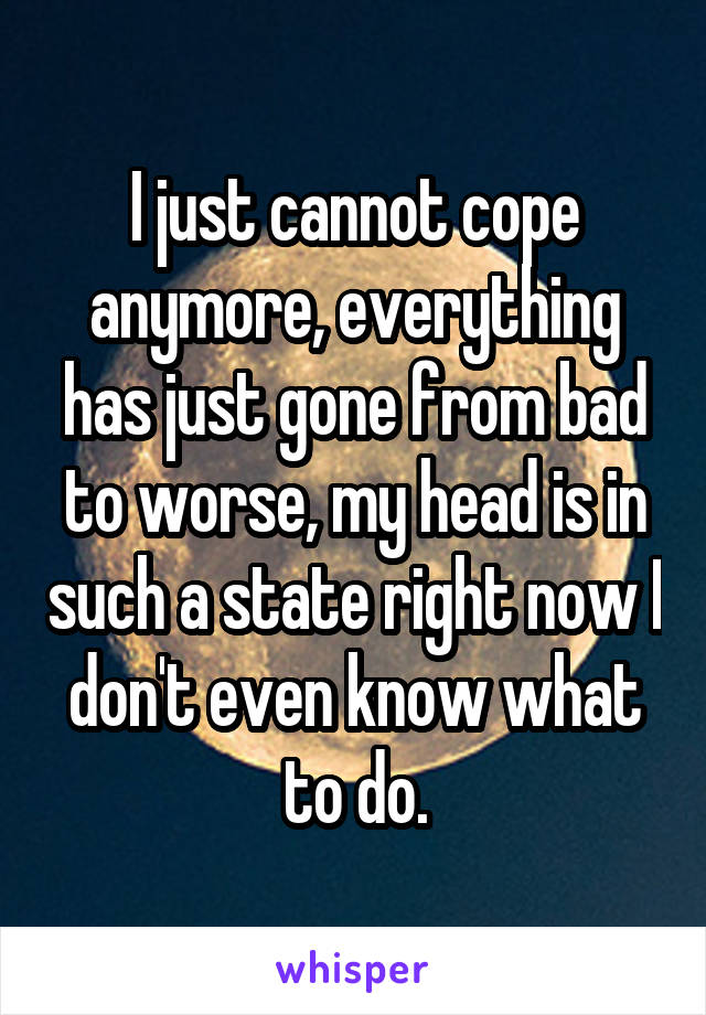 I just cannot cope anymore, everything has just gone from bad to worse, my head is in such a state right now I don't even know what to do.