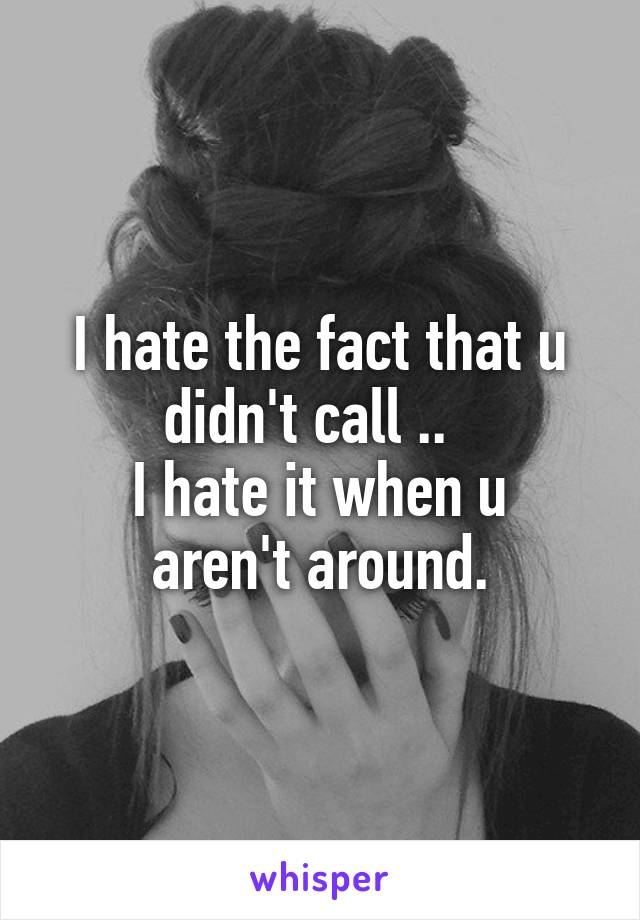 I hate the fact that u didn't call ..   I hate it when u aren't around.