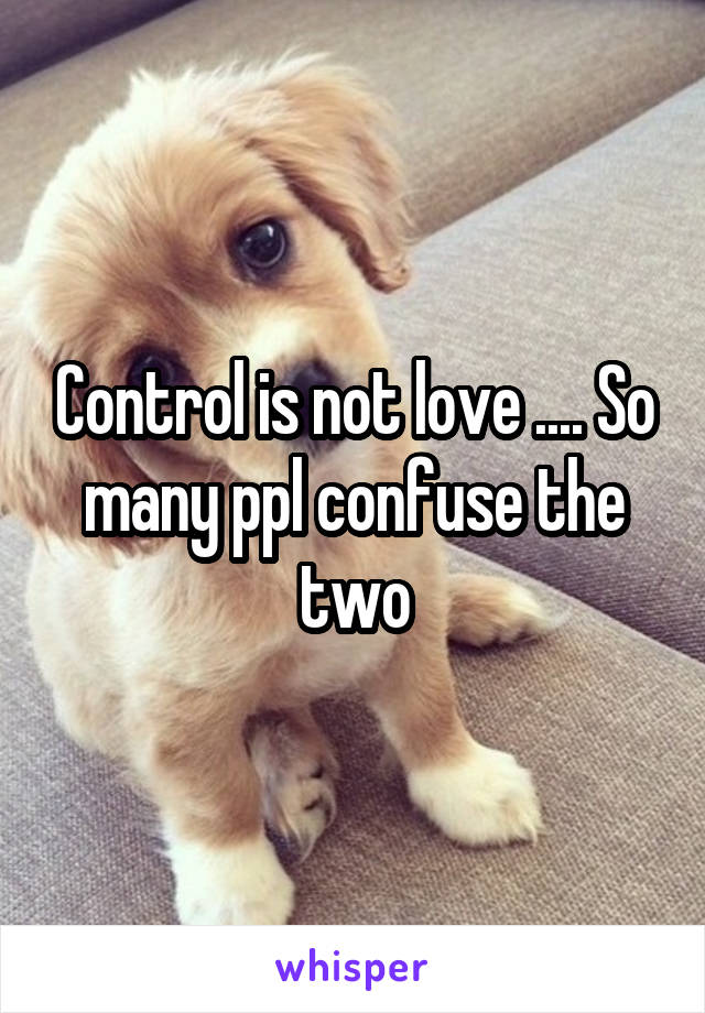 Control is not love .... So many ppl confuse the two