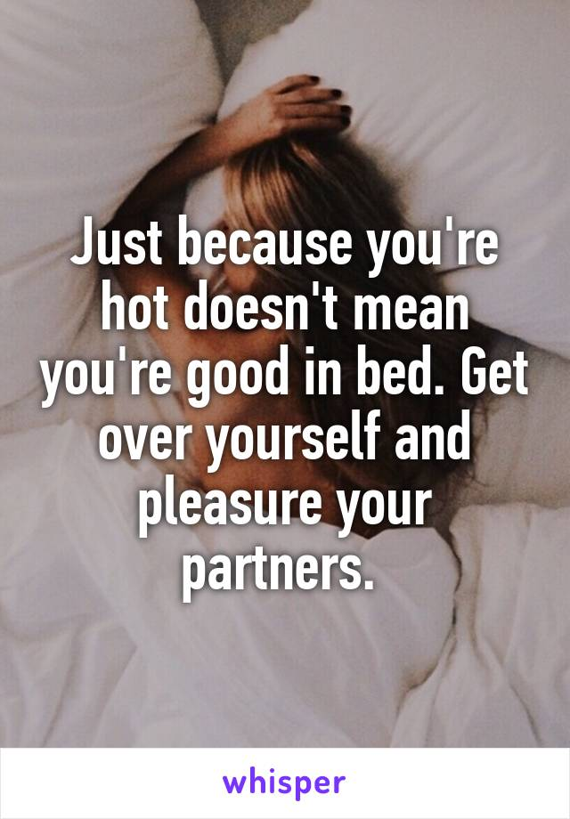 Just because you're hot doesn't mean you're good in bed. Get over yourself and pleasure your partners.