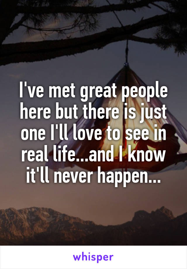 I've met great people here but there is just one I'll love to see in real life...and I know it'll never happen...