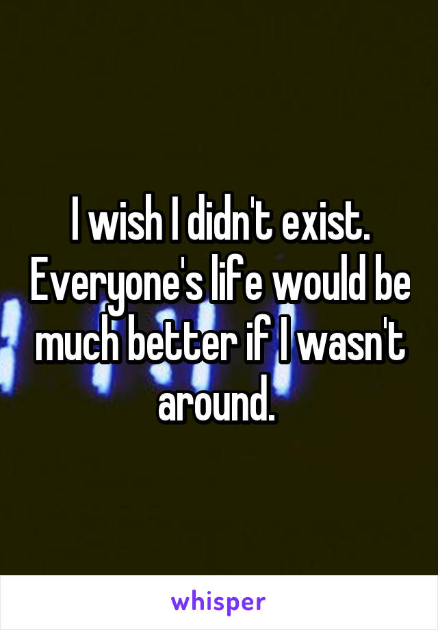 I wish I didn't exist. Everyone's life would be much better if I wasn't around.