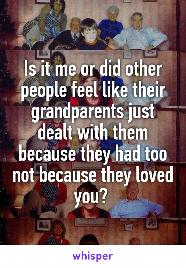 Is it me or did other people feel like their grandparents just dealt with them because they had too not because they loved you?