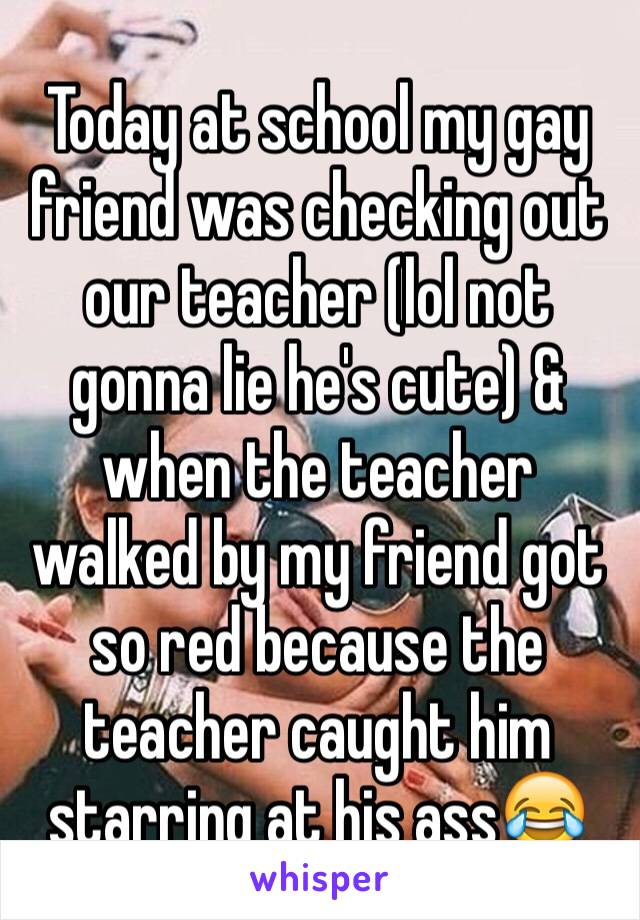 Today at school my gay friend was checking out our teacher (lol not gonna lie he's cute) & when the teacher walked by my friend got so red because the teacher caught him starring at his ass😂