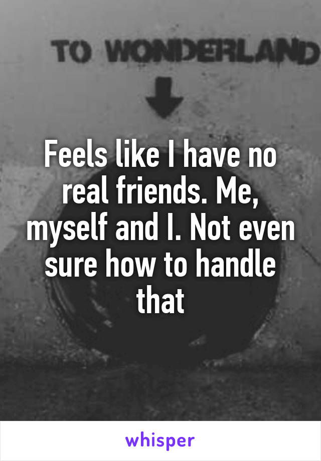 Feels like I have no real friends. Me, myself and I. Not even sure how to handle that