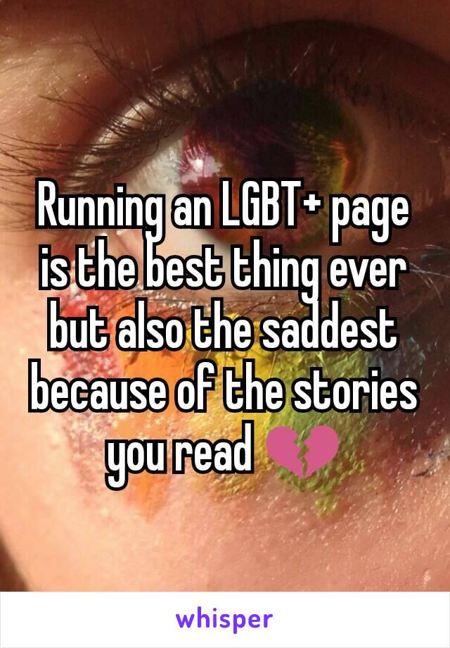 Running an LGBT+ page is the best thing ever but also the saddest because of the stories you read 💔