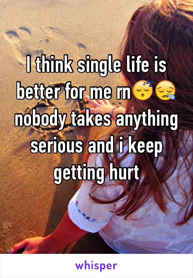 I think single life is better for me rn😴😪 nobody takes anything serious and i keep getting hurt
