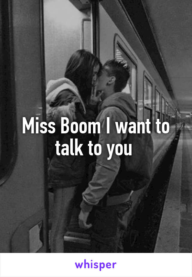 Miss Boom I want to talk to you