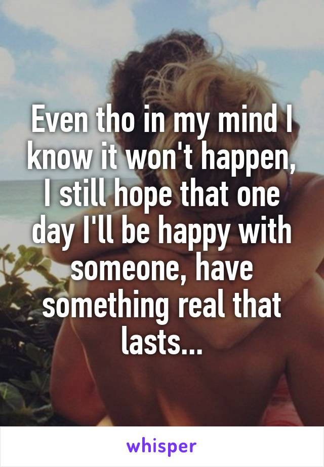 Even tho in my mind I know it won't happen, I still hope that one day I'll be happy with someone, have something real that lasts...
