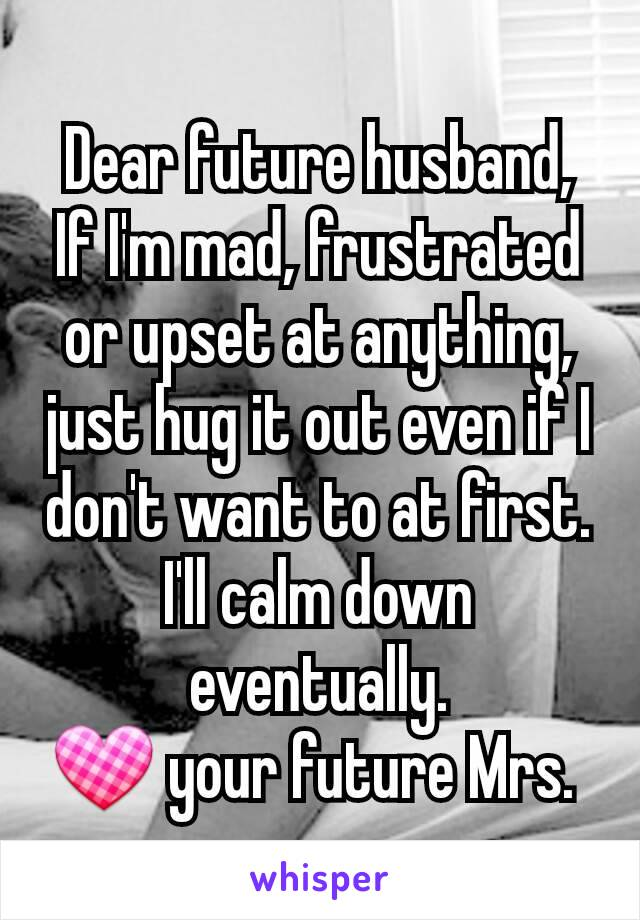 Dear future husband, If I'm mad, frustrated or upset at anything, just hug it out even if I don't want to at first. I'll calm down eventually. 💟 your future Mrs.