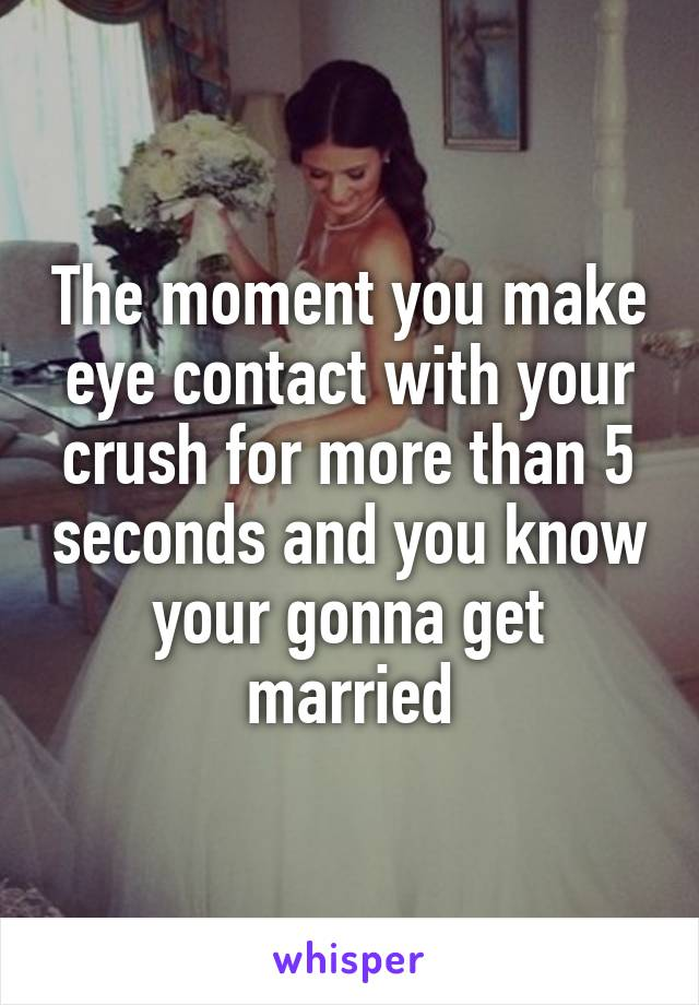 The moment you make eye contact with your crush for more than 5 seconds and you know your gonna get married