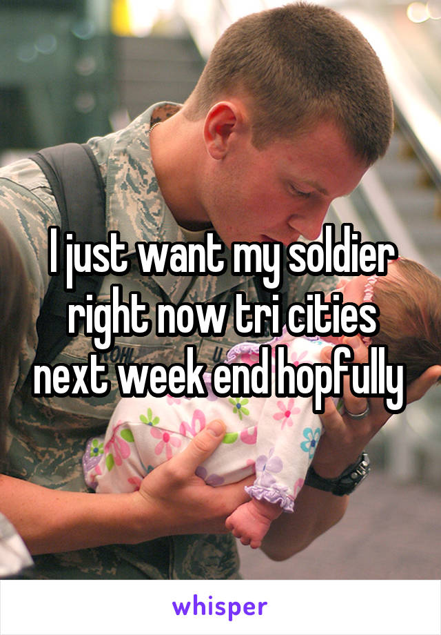 I just want my soldier right now tri cities next week end hopfully