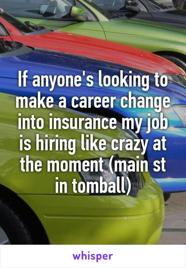 If anyone's looking to make a career change into insurance my job is hiring like crazy at the moment (main st in tomball)