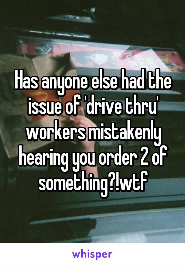 Has anyone else had the issue of 'drive thru' workers mistakenly hearing you order 2 of something?!wtf