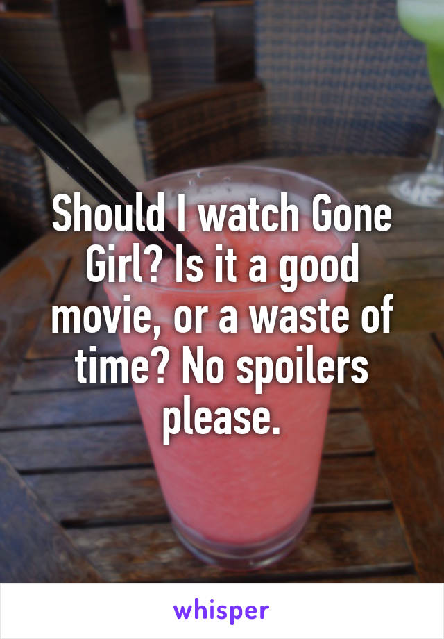 Should I watch Gone Girl? Is it a good movie, or a waste of time? No spoilers please.
