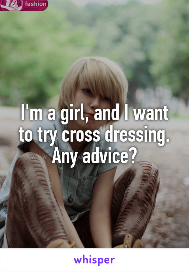 I'm a girl, and I want to try cross dressing. Any advice?