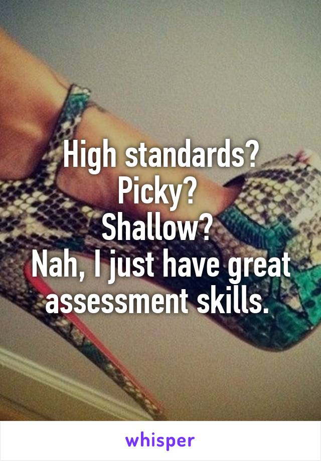 High standards? Picky?  Shallow?  Nah, I just have great assessment skills.