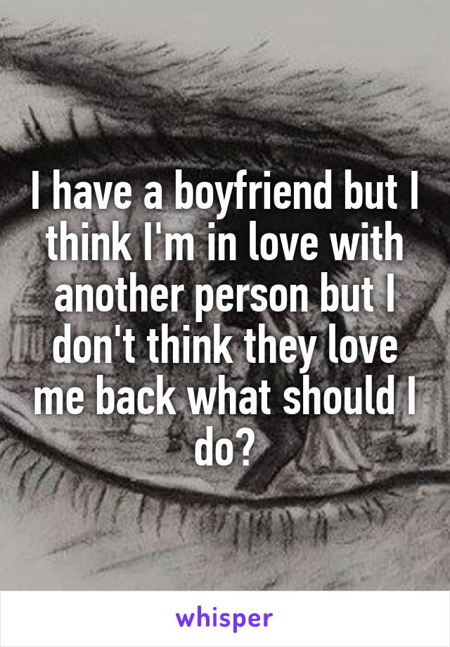 I have a boyfriend but I think I'm in love with another person but I don't think they love me back what should I do?