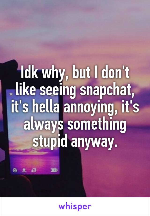 Idk why, but I don't like seeing snapchat, it's hella annoying, it's always something stupid anyway.