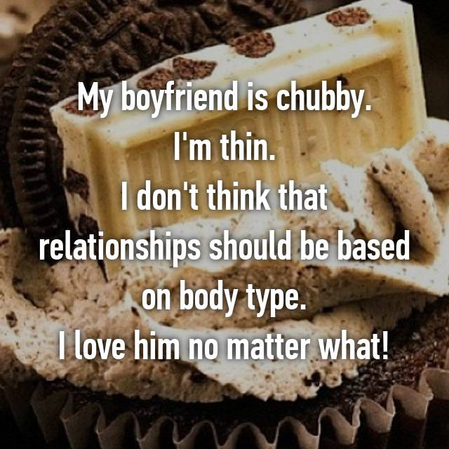 My boyfriend is chubby. I'm thin. I don't think that relationships should be based on body type. I love him no matter what!