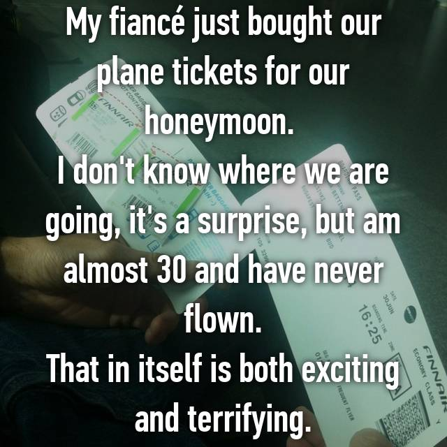 My fiancé just bought our plane tickets for our honeymoon.  I don't know where we are going, it's a surprise, but am almost 30 and have never flown. That in itself is both exciting and terrifying.