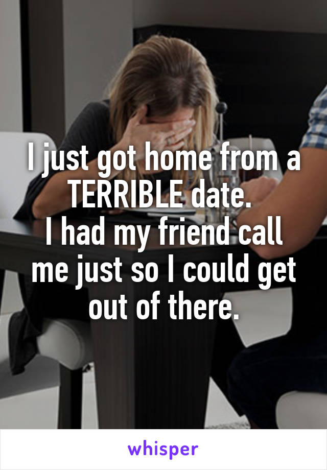 I just got home from a TERRIBLE date.  I had my friend call me just so I could get out of there.