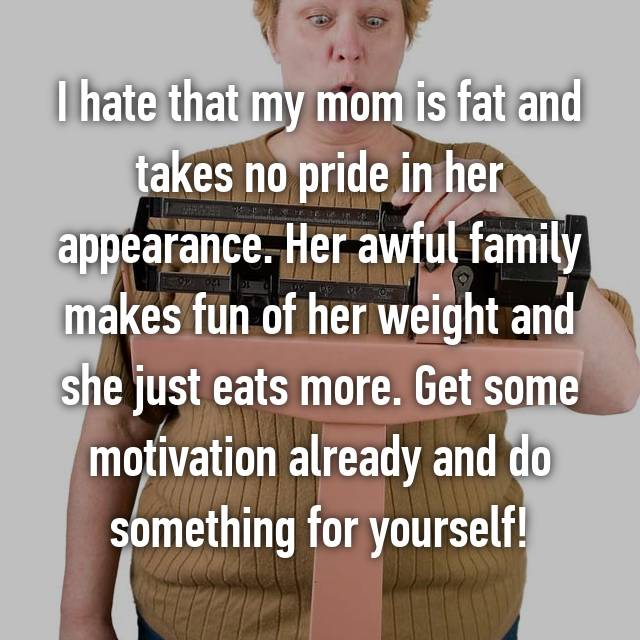I hate that my mom is fat and takes no pride in her appearance. Her awful family makes fun of her weight and she just eats more. Get some motivation already and do something for yourself!