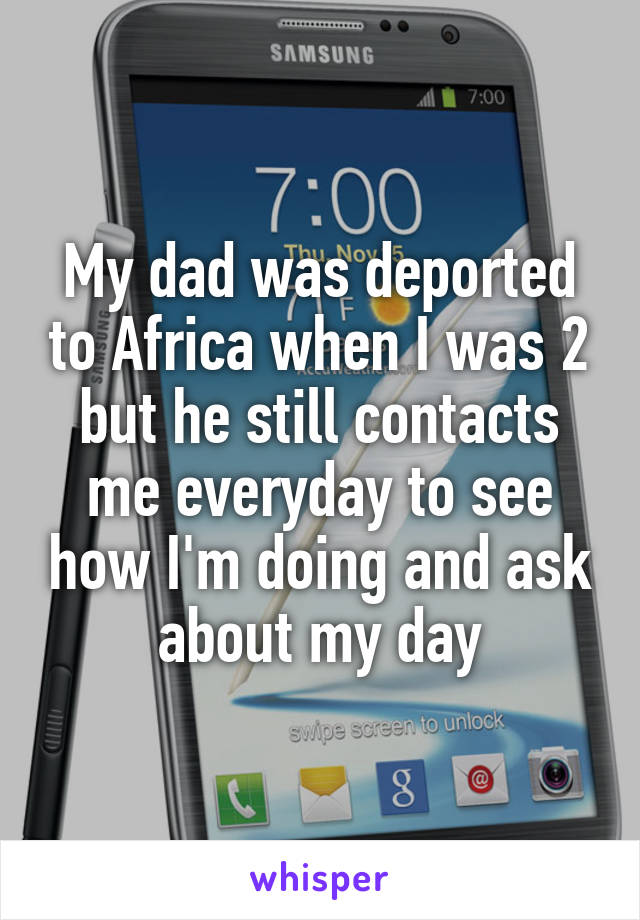 My dad was deported to Africa when I was 2 but he still contacts me everyday to see how I'm doing and ask about my day