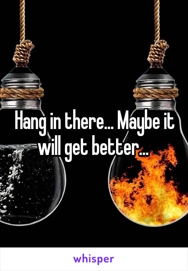 Hang in there... Maybe it will get better...