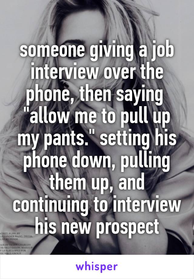 """someone giving a job interview over the phone, then saying  """"allow me to pull up my pants."""" setting his phone down, pulling them up, and continuing to interview his new prospect"""