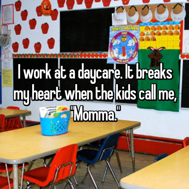 "I work at a daycare. It breaks my heart when the kids call me, ""Momma."""
