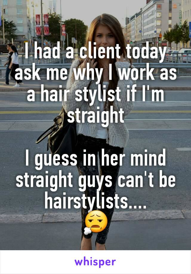 I had a client today ask me why I work as a hair stylist if I'm straight  I guess in her mind straight guys can't be hairstylists.... 😧