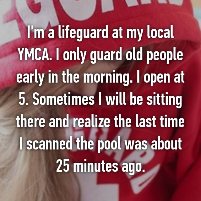 I'm a lifeguard at my local YMCA. I only guard old people early in the morning. I open at 5. Sometimes I will be sitting there and realize the last time I scanned the pool was about 25 minutes ago.