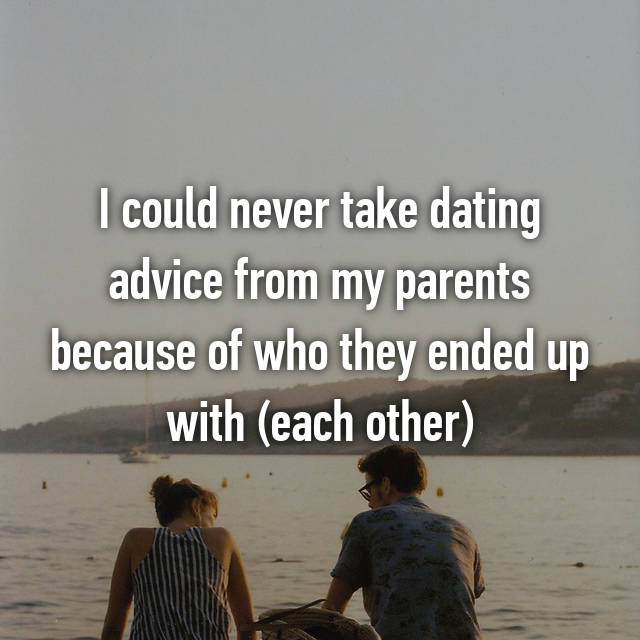 I could never take dating advice from my parents because of who they ended up with (each other)