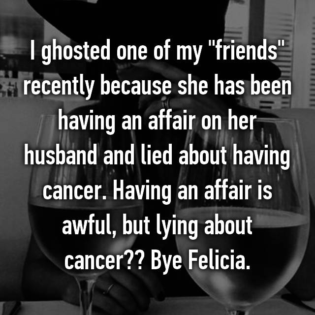 "I ghosted one of my ""friends"" recently because she has been having an affair on her husband and lied about having cancer. Having an affair is awful, but lying about cancer?? Bye Felicia."