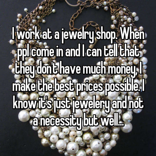 I work at a jewelry shop. When ppl come in and I can tell that they don't have much money, I make the best prices possible. I know it's just jewelery and not a necessity but well...
