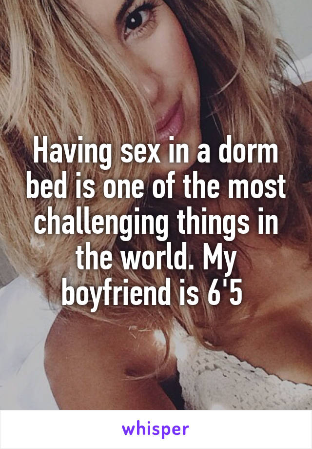 Having sex in a dorm bed is one of the most challenging things in the world. My boyfriend is 6'5