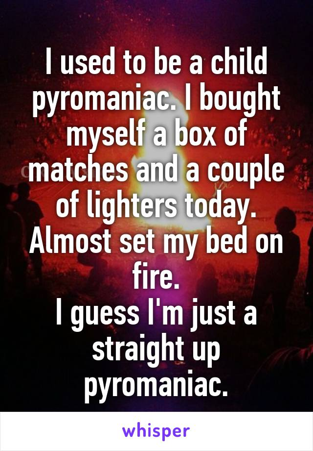 I used to be a child pyromaniac. I bought myself a box of matches and a couple of lighters today. Almost set my bed on fire. I guess I'm just a straight up pyromaniac.