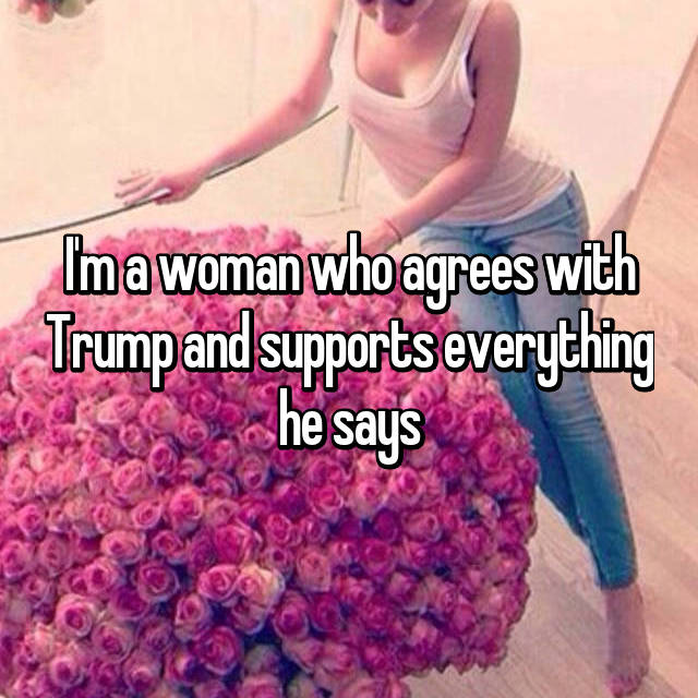 I'm a woman who agrees with Trump and supports everything he says