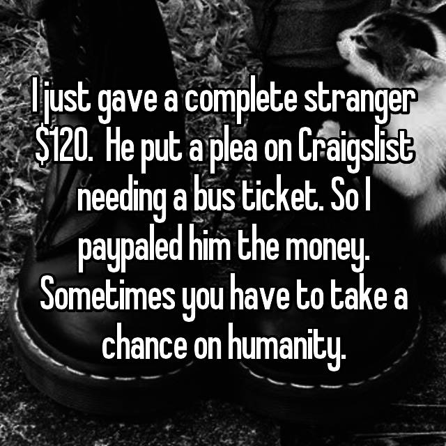 I just gave a complete stranger $120.  He put a plea on Craigslist needing a bus ticket. So I paypaled him the money. Sometimes you have to take a chance on humanity.