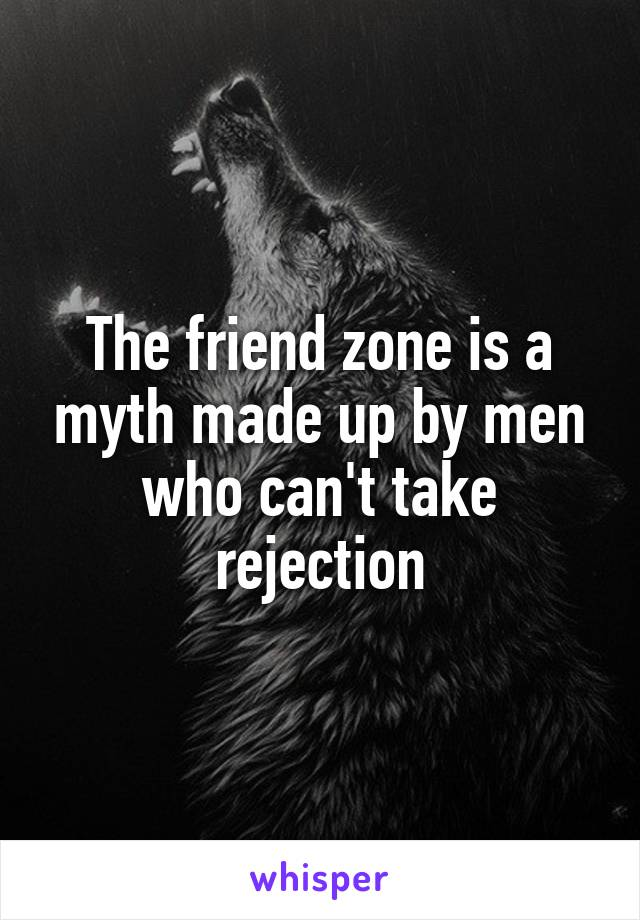 The friend zone is a myth made up by men who can't take