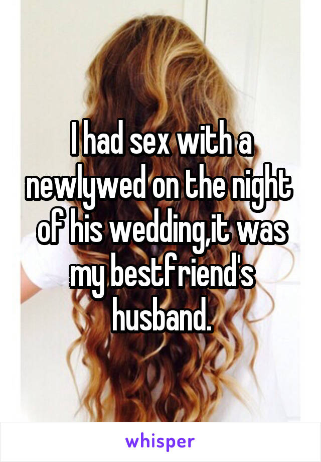 I had sex with a newlywed on the night  of his wedding,it was my bestfriend's husband.