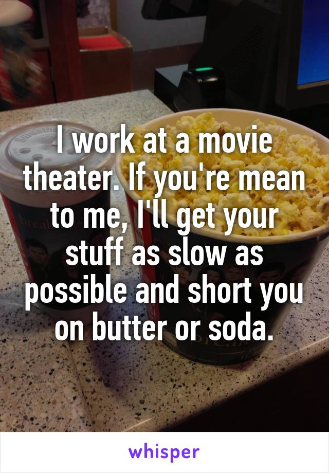 I work at a movie theater. If you're mean to me, I'll get your stuff as slow as possible and short you on butter or soda.