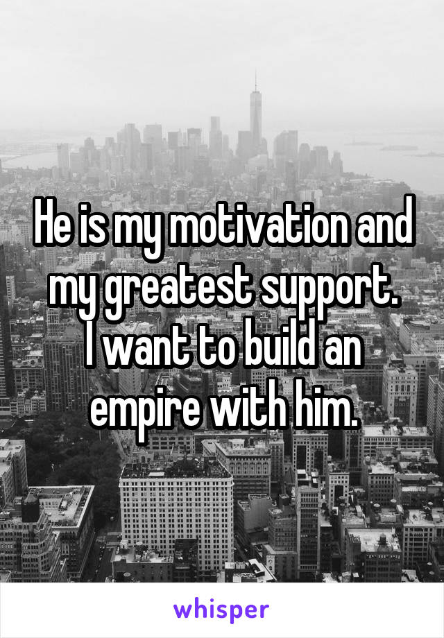 He is my motivation and my greatest support. I want to build an empire with him.