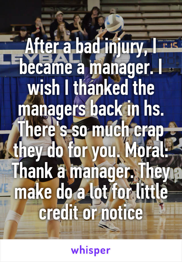 After a bad injury, I became a manager. I wish I thanked the managers back in hs. There's so much crap they do for you. Moral: Thank a manager. They make do a lot for little credit or notice